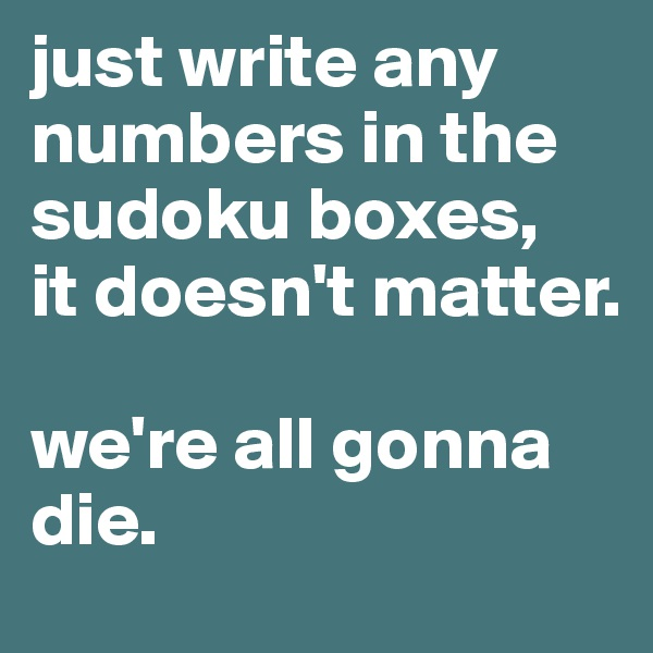 just write any numbers in the sudoku boxes,  it doesn't matter.   we're all gonna die.