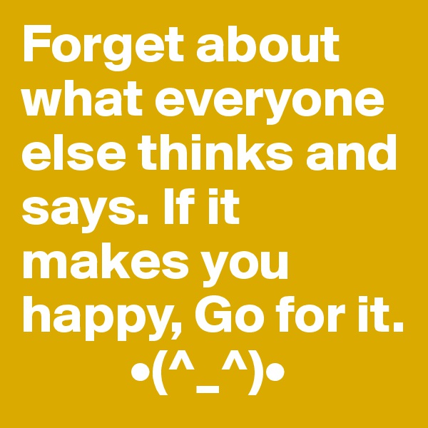 Forget about what everyone else thinks and says. If it makes you happy, Go for it.           •(^_^)•