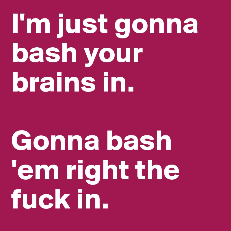 I'm just gonna bash your brains in.  Gonna bash 'em right the fuck in.
