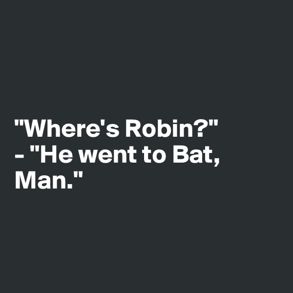 """Where's Robin?"" - ""He went to Bat, Man."""