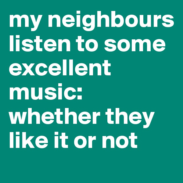 my neighbours listen to some excellent music: whether they like it or not