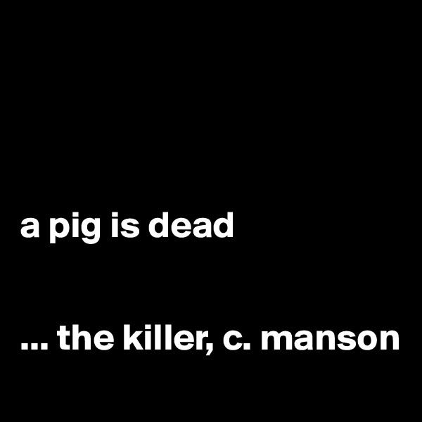 a pig is dead   ... the killer, c. manson