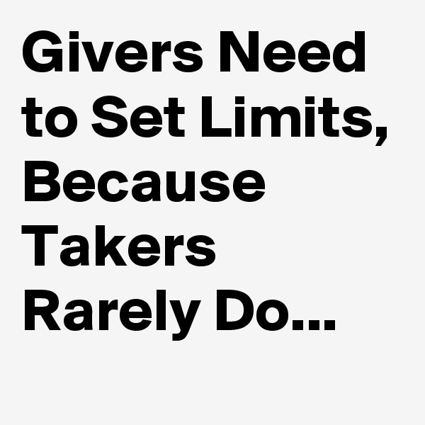 Givers Need to Set Limits, Because Takers Rarely Do...