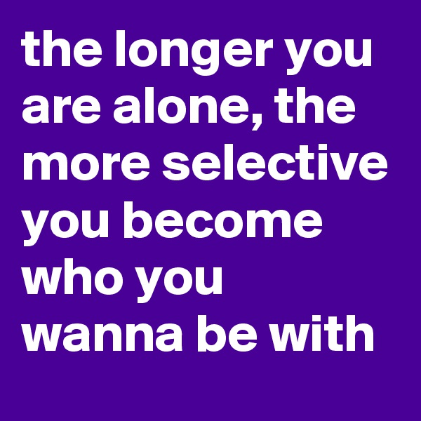 the longer you are alone, the more selective you become who you wanna be with