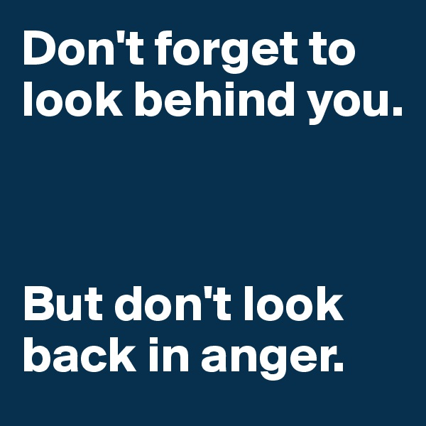 Don't forget to look behind you.      But don't look back in anger.