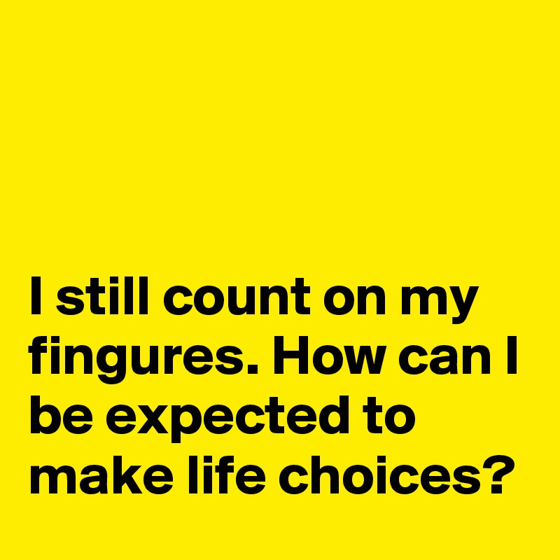 I still count on my fingures. How can I be expected to make life choices?