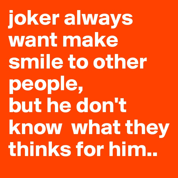 joker always want make smile to other people, but he don't know  what they thinks for him..