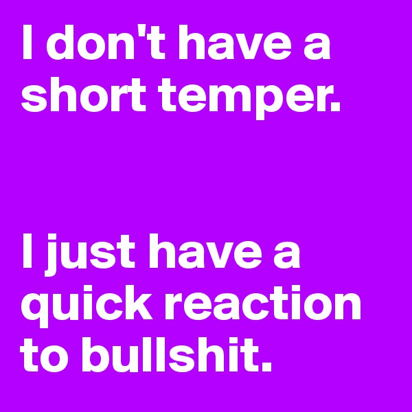 I don't have a short temper.   I just have a quick reaction to bullshit.