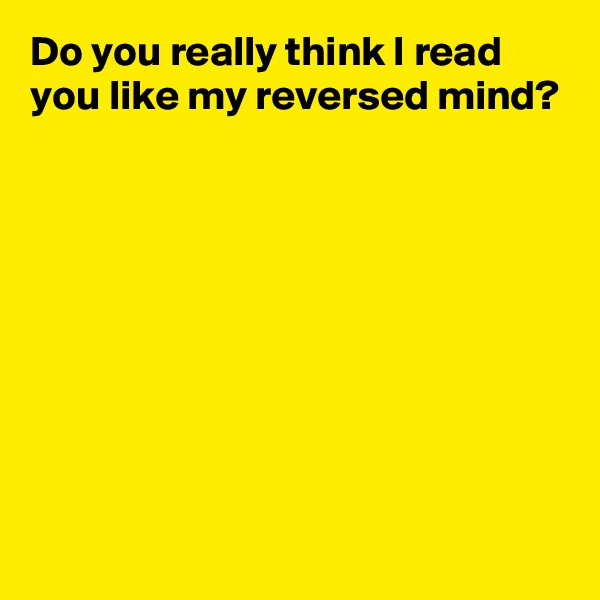 Do you really think I read you like my reversed mind?