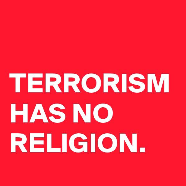 TERRORISM HAS NO RELIGION.