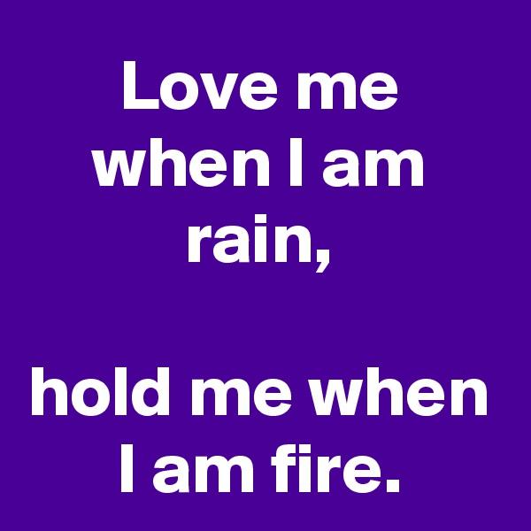 Love me when I am rain,  hold me when I am fire.