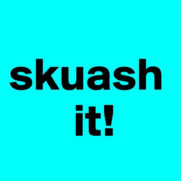 skuash         it!