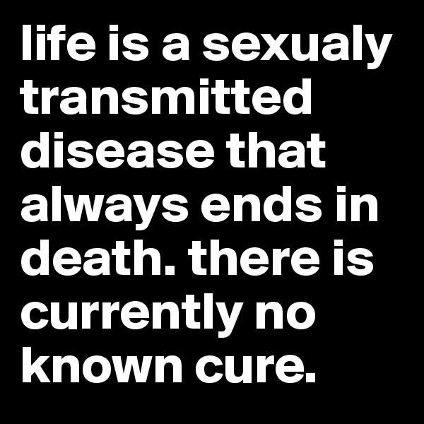 life is a sexualy transmitted disease that always ends in death. there is currently no known cure.