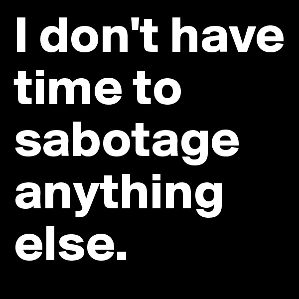 I don't have time to sabotage anything else.