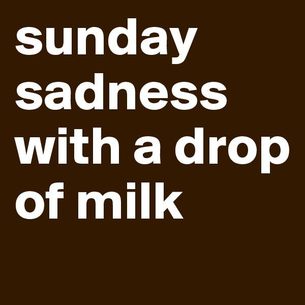 sunday sadness with a drop of milk