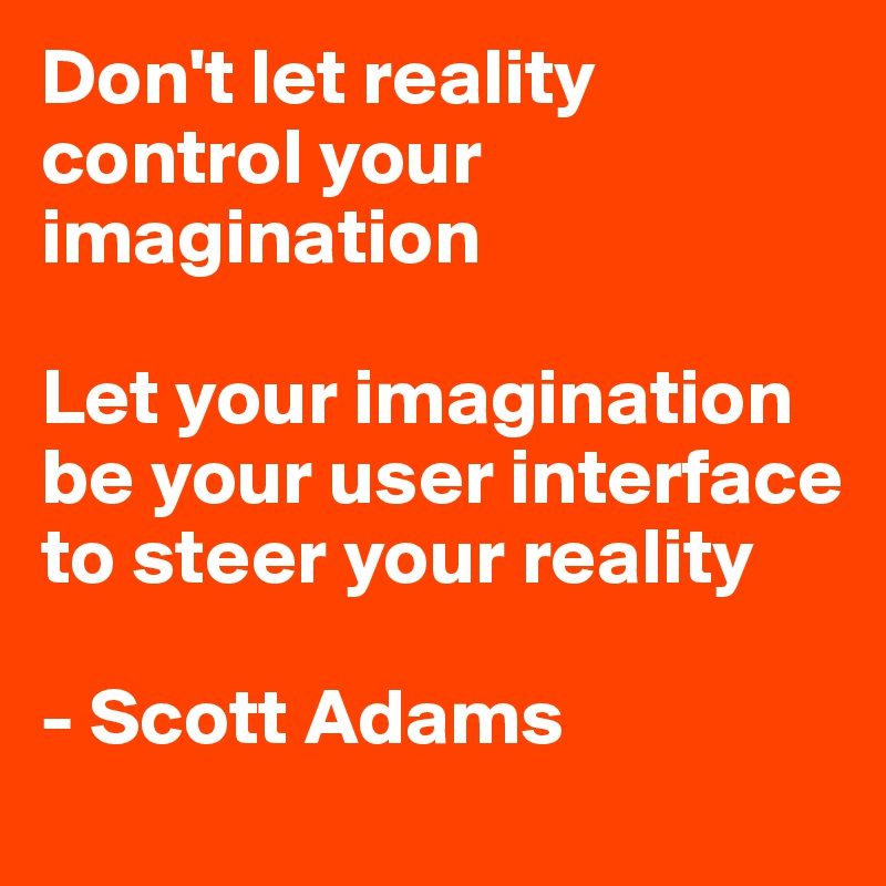 Don't let reality control your imagination   Let your imagination be your user interface to steer your reality  - Scott Adams