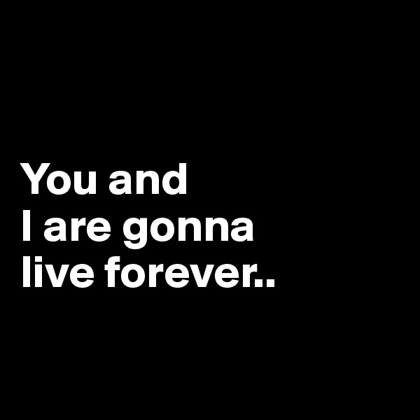 You and  I are gonna  live forever..