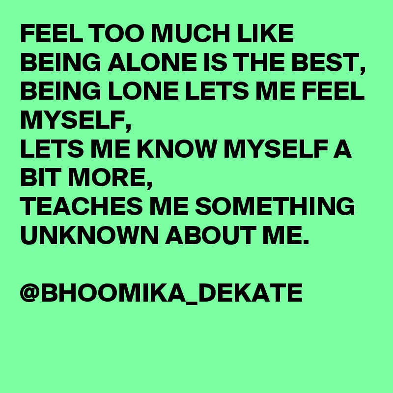 FEEL TOO MUCH LIKE BEING ALONE IS THE BEST, BEING LONE LETS ME FEEL MYSELF, LETS ME KNOW MYSELF A BIT MORE, TEACHES ME SOMETHING UNKNOWN ABOUT ME.                  @BHOOMIKA_DEKATE