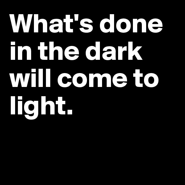 What's done in the dark will come to light.