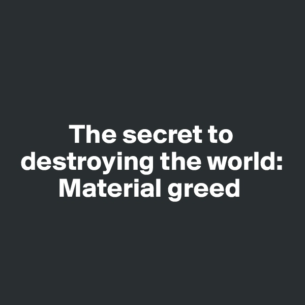 The secret to   destroying the world:          Material greed