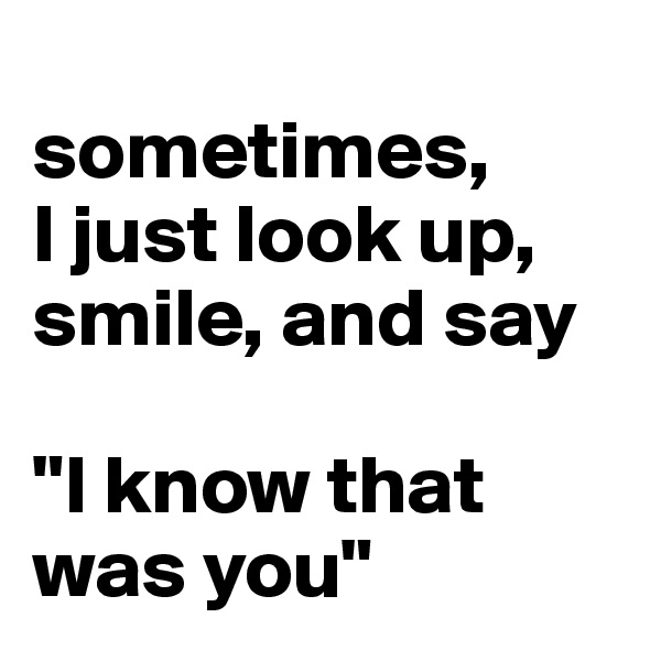 "sometimes,  I just look up, smile, and say  ""I know that was you"""