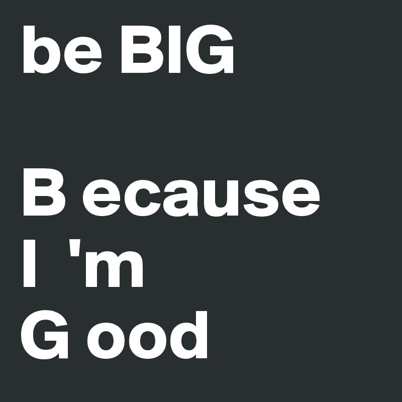 be BIG  B ecause I  'm  G ood