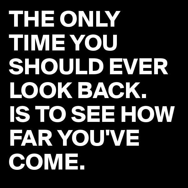 THE ONLY TIME YOU SHOULD EVER LOOK BACK. IS TO SEE HOW FAR YOU'VE COME.