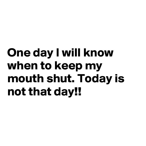 One day I will know when to keep my mouth shut. Today is not that day!!