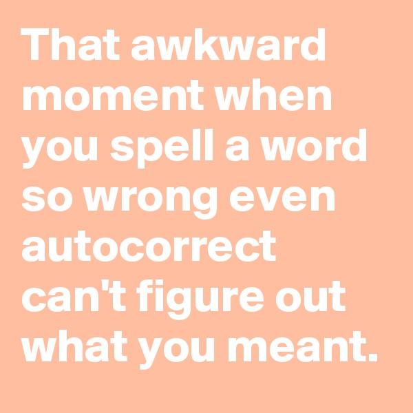 That awkward moment when you spell a word so wrong even autocorrect can't figure out what you meant.