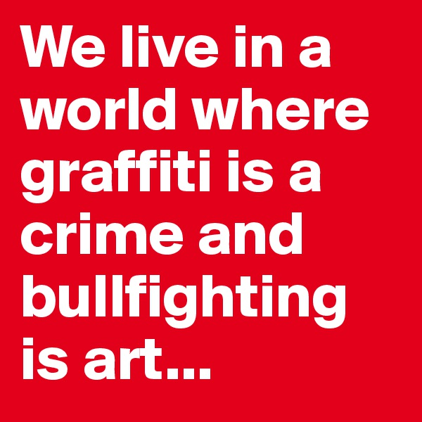 We live in a world where graffiti is a crime and bullfighting is art...