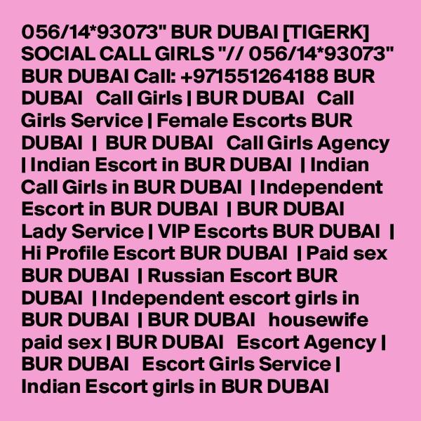 "056/14*93073"" BUR DUBAI [TIGERK] SOCIAL CALL GIRLS ""// 056/14*93073"" BUR DUBAI Call: +971551264188 BUR DUBAI   Call Girls | BUR DUBAI   Call Girls Service | Female Escorts BUR DUBAI  |  BUR DUBAI   Call Girls Agency | Indian Escort in BUR DUBAI  | Indian Call Girls in BUR DUBAI  | Independent Escort in BUR DUBAI  | BUR DUBAI   Lady Service | VIP Escorts BUR DUBAI  | Hi Profile Escort BUR DUBAI  | Paid sex BUR DUBAI  | Russian Escort BUR DUBAI  | Independent escort girls in BUR DUBAI  | BUR DUBAI   housewife paid sex | BUR DUBAI   Escort Agency | BUR DUBAI   Escort Girls Service | Indian Escort girls in BUR DUBAI"