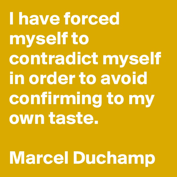 I have forced myself to contradict myself in order to avoid confirming to my own taste.  Marcel Duchamp