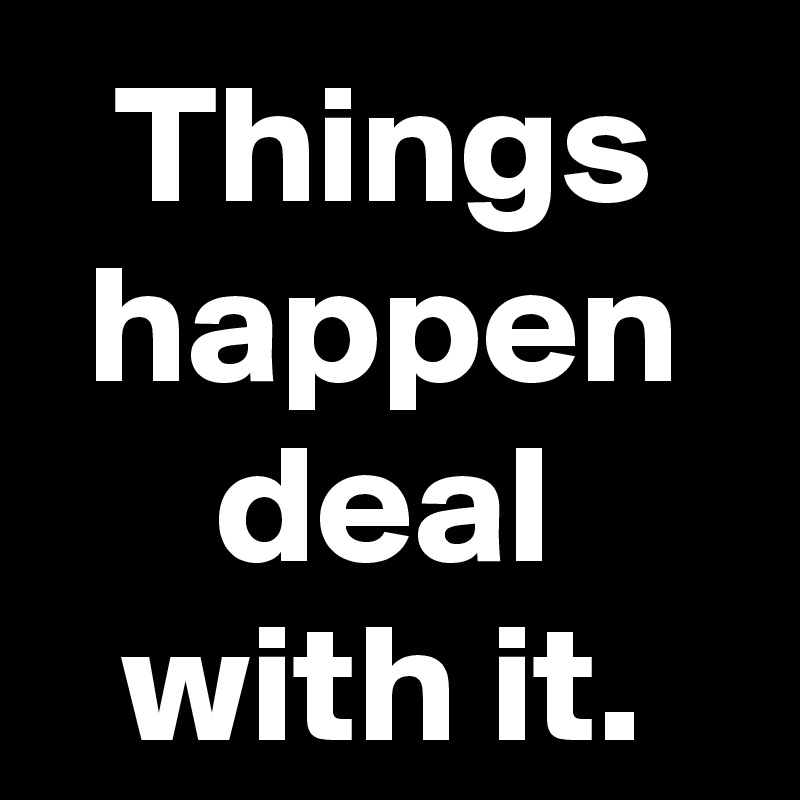 Things happen deal with it.