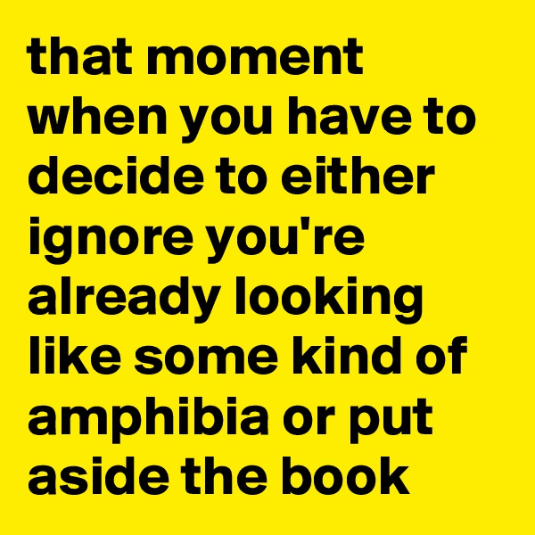that moment when you have to decide to either ignore you're already looking like some kind of amphibia or put aside the book