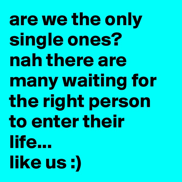 are we the only single ones? nah there are many waiting for the right person to enter their life... like us :)