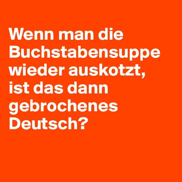 Wenn man die Buchstabensuppe wieder auskotzt, ist das dann gebrochenes Deutsch?