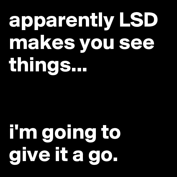 apparently LSD makes you see things...   i'm going to give it a go.