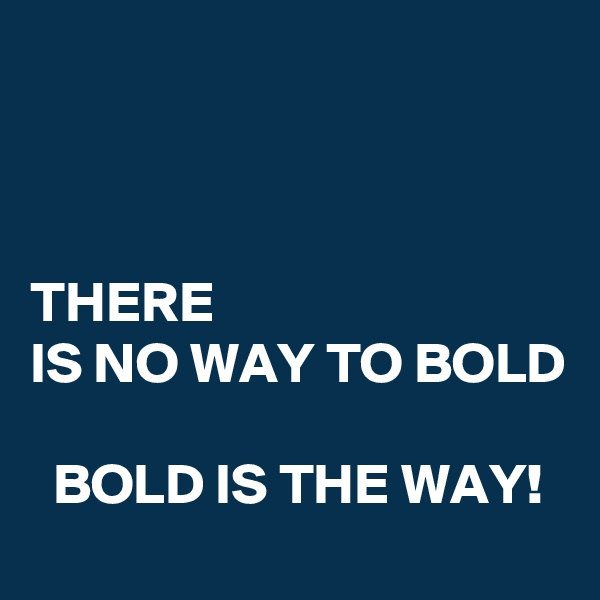 THERE IS NO WAY TO BOLD    BOLD IS THE WAY!