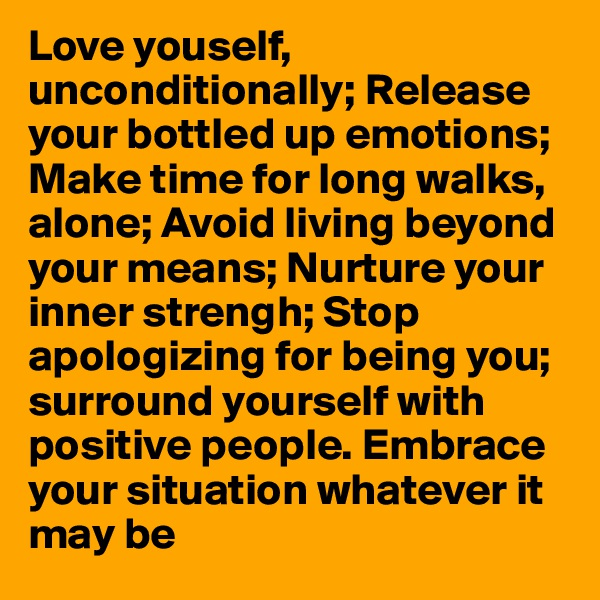 Love youself, unconditionally; Release your bottled up emotions; Make time for long walks, alone; Avoid living beyond your means; Nurture your inner strengh; Stop apologizing for being you; surround yourself with positive people. Embrace your situation whatever it may be
