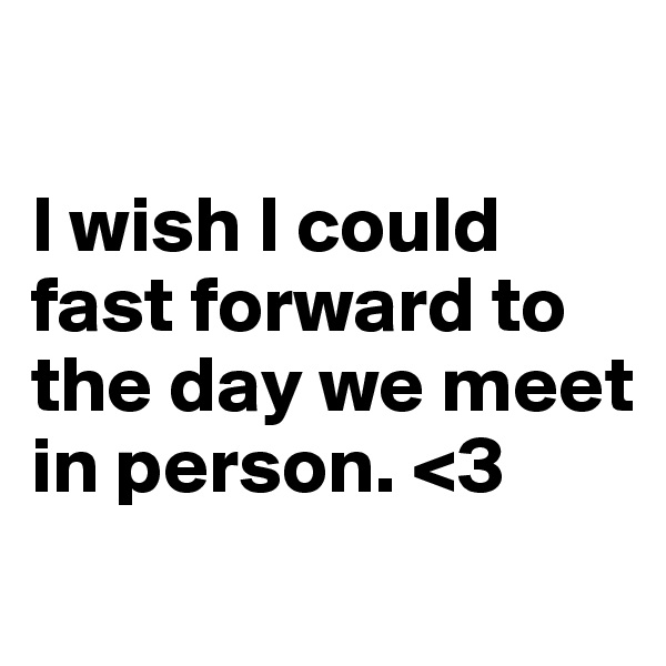 I wish I could fast forward to the day we meet in person. <3