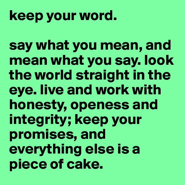 keep your word.   say what you mean, and mean what you say. look the world straight in the eye. live and work with honesty, openess and integrity; keep your promises, and everything else is a piece of cake.