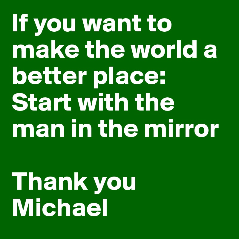 If you want to make the world a better place: Start with the man in the mirror  Thank you Michael