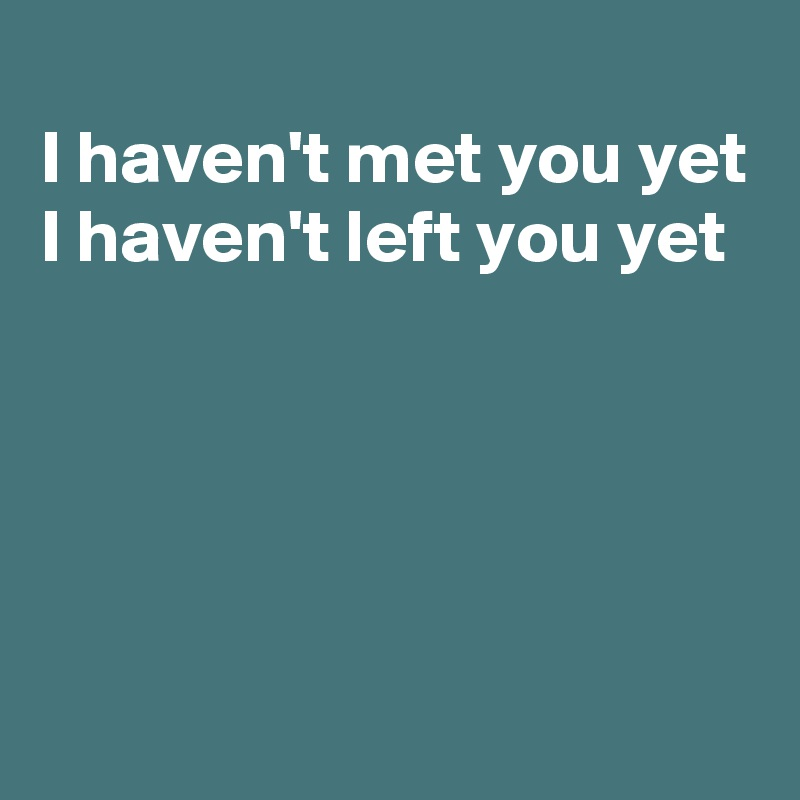 I haven't met you yet I haven't left you yet
