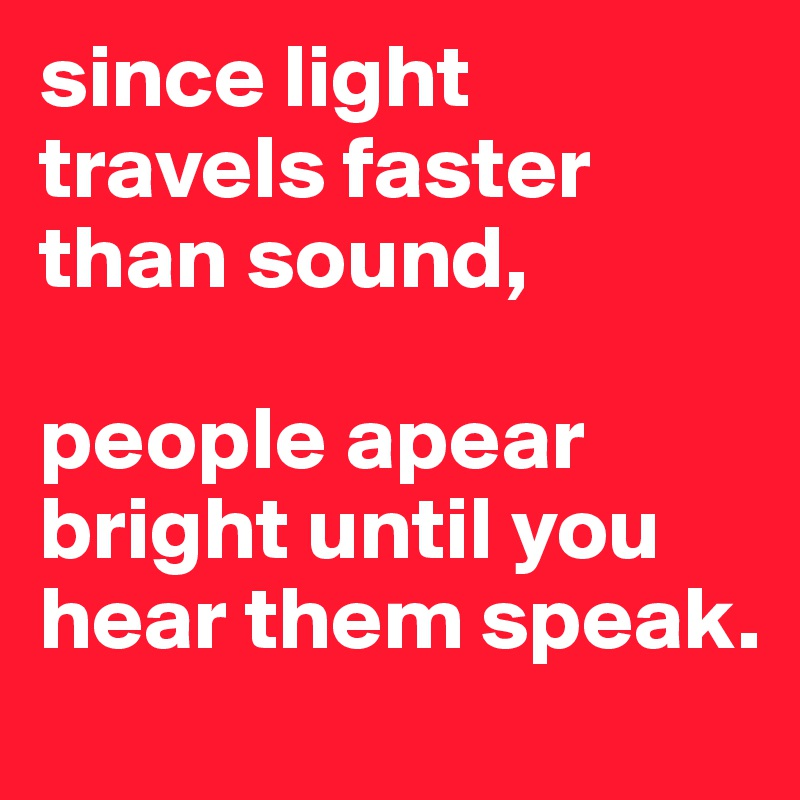 since light travels faster than sound,   people apear bright until you hear them speak.