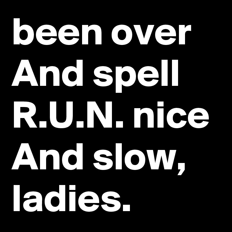 been over And spell R.U.N. nice And slow, ladies.