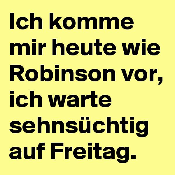 Ich komme mir heute wie Robinson vor, ich warte sehnsüchtig auf Freitag.