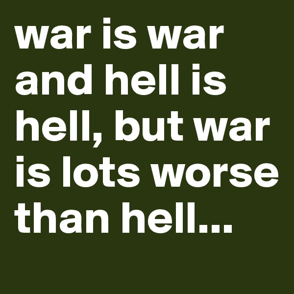 war is war and hell is hell, but war is lots worse than hell...