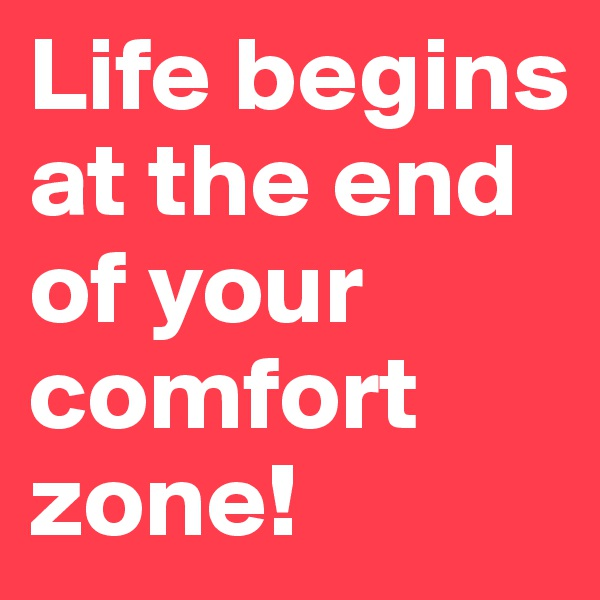 Life begins at the end of your comfort zone!