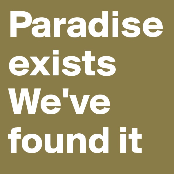 Paradise exists We've found it