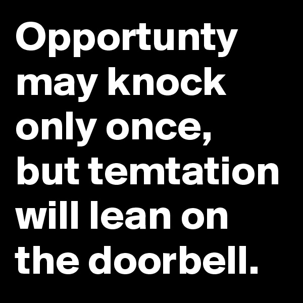 Opportunty may knock only once, but temtation will lean on the doorbell.